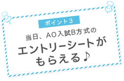ポイント3 当日、AO入試B方式のエントリーシートがもらえる♪