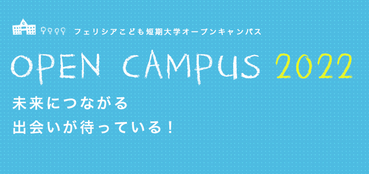 フェリシアこども短期大学オープンキャンパス OPEN CAMPUS 2020 未来につながる 出会いが待っている!